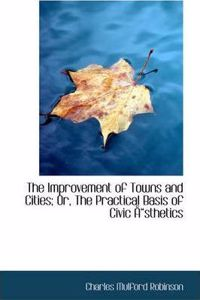 The Improvement of Towns and Cities; Or, the Practical Basis of Civic Sthetics