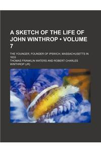 A Sketch of the Life of John Winthrop (Volume 7); The Younger, Founder of Ipswich, Massachusetts in 1633