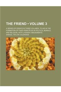 The Friend (Volume 3); A Series of Essays in Three Volumes, to Aid in the Formation of Fixed Principles in Politics, Morals, and Religion, with Litera