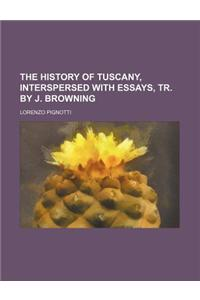 The History of Tuscany, Interspersed with Essays, Tr. by J. Browning