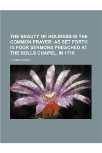 The Beauty of Holiness in the Common Prayer; As Set Forth in Four Sermons Preached at the Rolls Chapel, in 1716