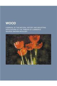 Wood; A Manual of the Natural History and Industrial Applications of the Timbers of Commerce