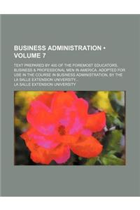 Business Administration (Volume 7); Text Prepared by 400 of the Foremost Educators, Business & Professional Men in America. Adopted for Use in the Cou