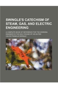 Swingle's Catechism of Steam, Gas, and Electric Engineering; A Complete Book of Reference for the Working Engineer in the Daily Round of His Duties