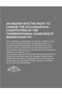 An  Inquiry Into the Right to Change the Ecclesiastical Constitution of the Congregational Churches of Massachusetts; With a Preface, Addressed to the