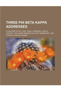 Three Phi Beta Kappa Addresses; A College Fetich, 1883 Shall Cromwell Have a Statue? 1902 Some Modern College Tendencies, 1906