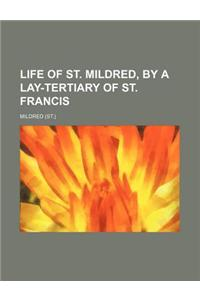 Life of St. Mildred, by a Lay-Tertiary of St. Francis