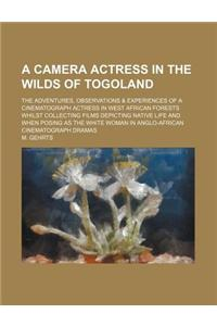 A   Camera Actress in the Wilds of Togoland; The Adventures, Observations & Experiences of a Cinematograph Actress in West African Forests Whilst Coll