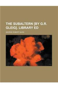 The Subaltern [By G.R. Gleig]. Library Ed