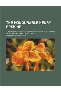 The Honourable Henry Erskine; Lord Advocate for Scotland with Notices of Certain of His Kinsfolk and of His Time