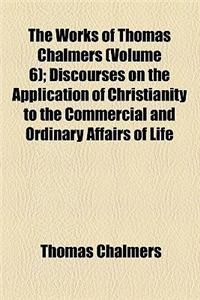 The Works of Thomas Chalmers (Volume 6); Discourses on the Application of Christianity to the Commercial and Ordinary Affairs of Life