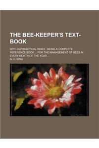 The Bee-Keeper's Text-Book; With Alphabetical Index Being a Complete Reference Book for the Management of Bees in Every Month of the Year