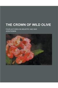 The Crown of Wild Olive; Four Lectures on Industry and War