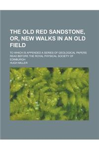 The Old Red Sandstone, Or, New Walks in an Old Field; To Which Is Appended a Series of Geological Papers Read Before the Royal Physical Society of Edi
