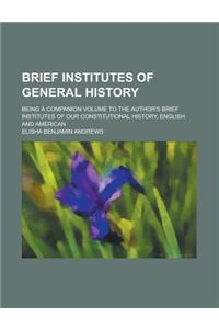 Brief Institutes of General History; Being a Companion Volume to the Author's Brief Institutes of Our Constitutional History, English and