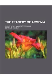 The Tragedy of Armenia; A Brief Study and Interpretation