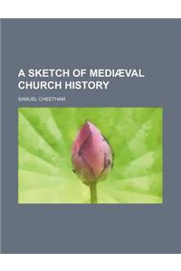A Sketch of Mediaeval Church History
