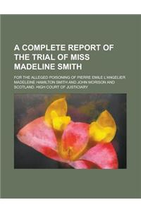 A Complete Report of the Trial of Miss Madeline Smith; For the Alleged Poisoning of Pierre Emile L'Angelier