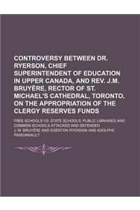 Controversy Between Dr. Ryerson, Chief Superintendent of Education in Upper Canada, and REV. J.M. Bruyere, Rector of St. Michael's Cathedral, Toronto,