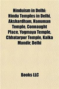 Hinduism in Delhi: Hindu Temples in Delhi, Akshardham, Hanuman Temple, Connaught Place, Yogmaya Temple, Chhatarpur Temple, Kalka Mandir,