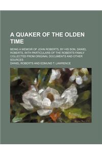 A   Quaker of the Olden Time; Being a Memoir of John Roberts, by His Son, Daniel Roberts, with Particulars of the Roberts Family Collected from Origin