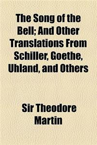 The Song of the Bell; And Other Translations from Schiller, Goethe, Uhland, and Others