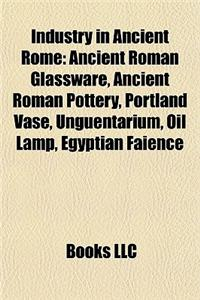 Industry in Ancient Rome: Ancient Roman Glassware, Ancient Roman Pottery, Portland Vase, Unguentarium, Oil Lamp, Egyptian Faience