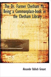 The Dr. Farmer Chetham Ms.: Being a Commonplace-Book in the Chetham Library ... (Large Print Edition)