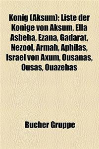 Konig (Aksum): Liste Der Konige Von Aksum, Ella Asbeha, Ezana, Gadarat, Nezool, Armah, Aphilas, Israel Von Axum, Ousanas, Ousas, Ouaz