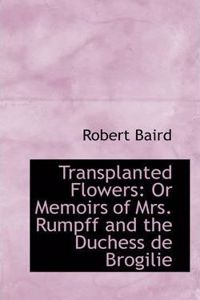 Transplanted Flowers: Or Memoirs of Mrs. Rumpff and the Duchess de Brogilie