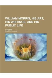William Morris, His Art, His Writings, and His Public Life; A Record