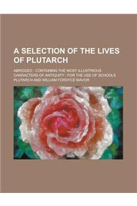 A Selection of the Lives of Plutarch; Abridged: Containing the Most Illustrious Characters of Antiquity: For the Use of Schools