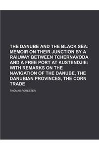The Danube and the Black Sea; Memoir on Their Junction by a Railway Between Tchernavoda and a Free Port at Kustendjie with Remarks on the Navigation o