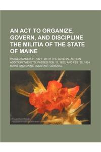 An  ACT to Organize, Govern, and Discipline the Militia of the State of Maine; Passed March 21, 1821 with the Several Acts in Addition Thereto, Passed