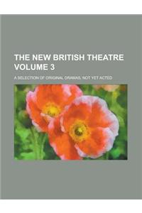 The New British Theatre; A Selection of Original Dramas, Not Yet Acted Volume 3