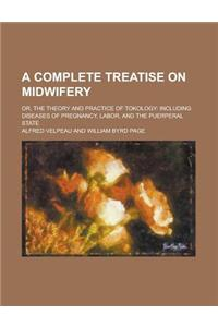 A Complete Treatise on Midwifery; Or, the Theory and Practice of Tokology: Including Diseases of Pregnancy, Labor, and the Puerperal State