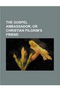 The Gospel Ambassador; Or Christian Pilgrim's Friend