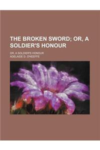 The Broken Sword; Or, a Soldier's Honour. Or, a Soldier's Honour