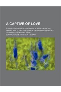 A Captive of Love; Founded Upon Bakin's Japanese Romance Kumono Tayema AMA Yo No Tsuki (the Moon Shining Through a Cloud-Rift on a Rainy Night)
