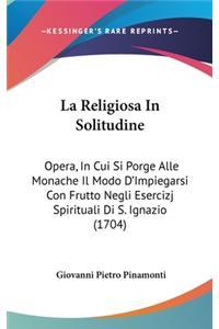 La Religiosa in Solitudine: Opera, in Cui Si Porge Alle Monache Il Modo D'Impiegarsi Con Frutto Negli Esercizj Spirituali Di S. Ignazio (1704)