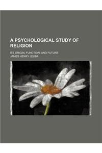 A Psychological Study of Religion; Its Origin, Function, and Future