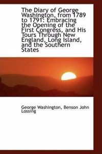 The Diary of George Washington, from 1789 to 1791: Embracing the Opening of the First Congress, and