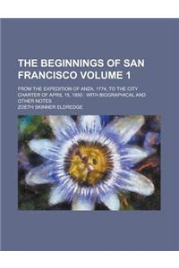 The Beginnings of San Francisco; From the Expedition of Anza, 1774, to the City Charter of April 15, 1850: With Biographical and Other Notes Volume 1