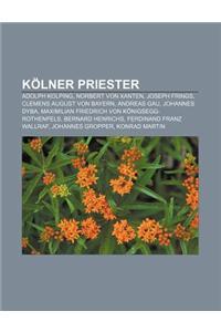 Kolner Priester: Adolph Kolping, Norbert Von Xanten, Joseph Frings, Clemens August Von Bayern, Andreas Gau, Johannes Dyba