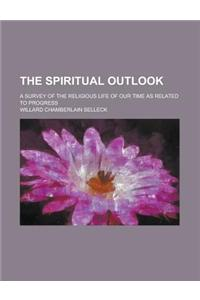 The Spiritual Outlook; A Survey of the Religious Life of Our Time as Related to Progress