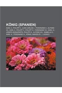 Konig (Spanien): Karl V., Philipp II., Juan Carlos I., Ferdinand II., Alfons XII., Karl II., Philipp V., Philipp IV., Ferdinand VII., K