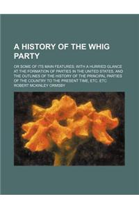 A   History of the Whig Party; Or Some of Its Main Features with a Hurried Glance at the Formation of Parties in the United States, and the Outlines o