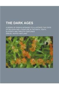 The Dark Ages; A Series of Essays Intended to Illustrate the State of Religion and Literature in the Ninth, Tenth, Eleventh and Twelfth Centuries