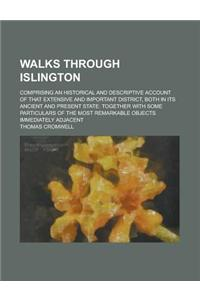 Walks Through Islington; Comprising an Historical and Descriptive Account of That Extensive and Important District, Both in Its Ancient and Present St