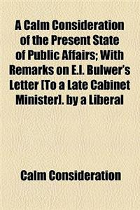 A Calm Consideration of the Present State of Public Affairs; With Remarks on E.L. Bulwer's Letter [To a Late Cabinet Minister]. by a Liberal